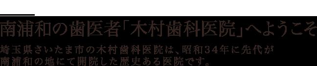 南浦和の歯医者「木村歯科医院」へようこそ 埼玉県さいたま市の木村歯科医院は、昭和34年に先代が南浦和の地にて開院した歴史ある医院です。